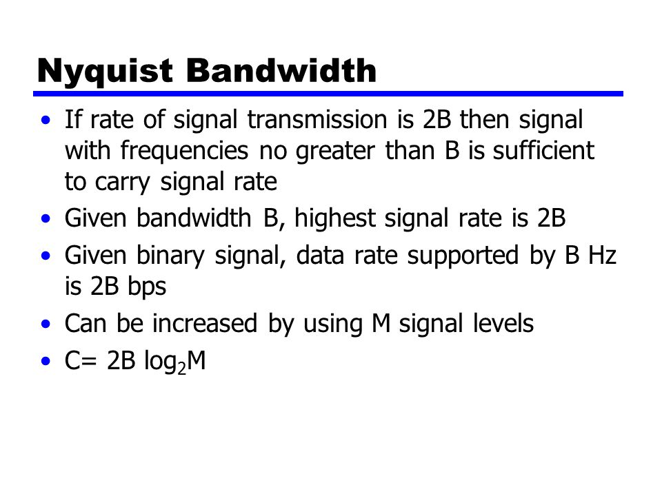 Nyquist Bandwidth If rate of signal transmission is 2B then signal with frequencies no greater than B is sufficient to carry signal rate Given bandwidth B, highest signal rate is 2B Given binary signal, data rate supported by B Hz is 2B bps Can be increased by using M signal levels C= 2B log 2 M