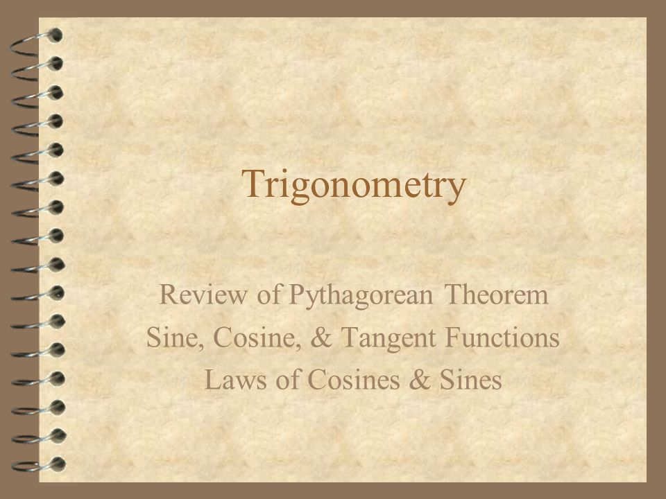 Trigonometry Review of Pythagorean Theorem Sine, Cosine, & Tangent Functions Laws of Cosines & Sines