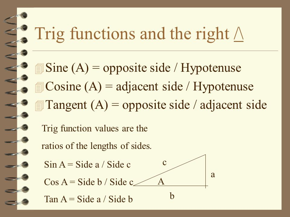 Trig functions and the right /\ 4 Sine (A) = opposite side / Hypotenuse 4 Cosine (A) = adjacent side / Hypotenuse 4 Tangent (A) = opposite side / adjacent side Trig function values are the ratios of the lengths of sides.