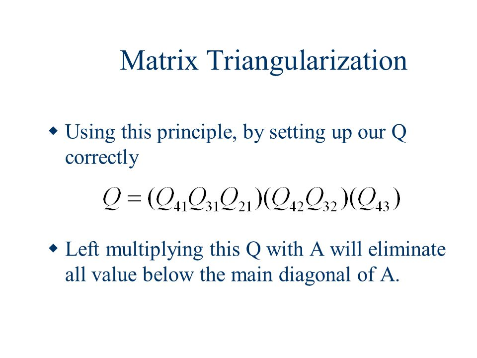 Matrix Triangularization  Using this principle, by setting up our Q correctly  Left multiplying this Q with A will eliminate all value below the mai