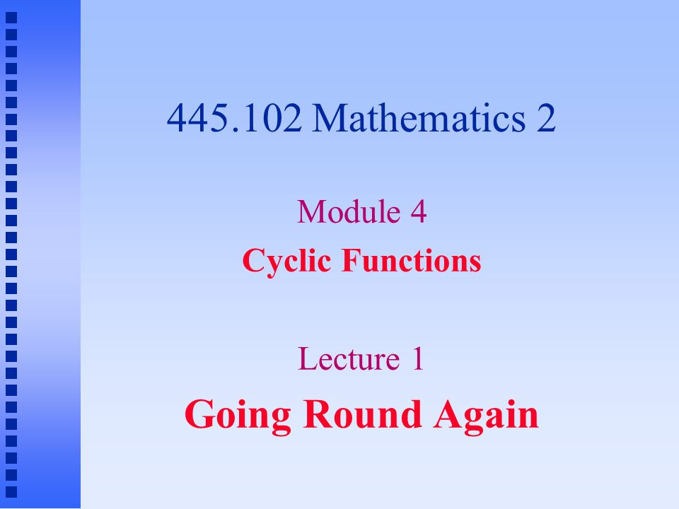 445.102 Mathematics 2 Module 4 Cyclic Functions Lecture 1 Going Round Again