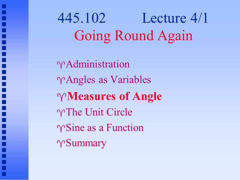 445.102 Lecture 4/1 Going Round Again  Administration  Angles as Variables  Measures of Angle  The Unit Circle  Sine as a Function  Summary