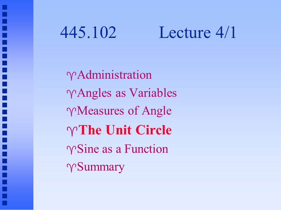 445.102 Lecture 4/1  Administration  Angles as Variables  Measures of Angle  The Unit Circle  Sine as a Function  Summary