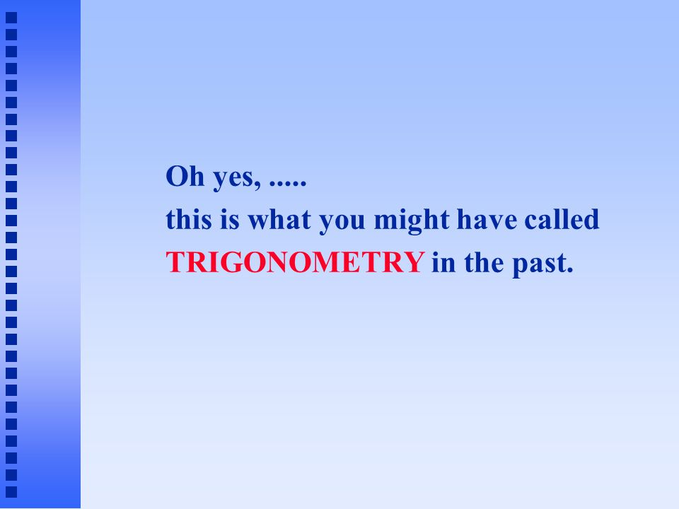 Oh yes,..... this is what you might have called TRIGONOMETRY in the past.
