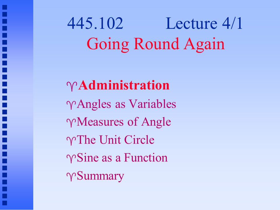 445.102 Lecture 4/1 Going Round Again  Administration  Angles as Variables  Measures of Angle  The Unit Circle  Sine as a Function  Summary