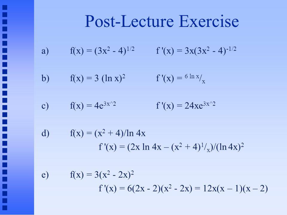 Post-Lecture Exercise a)f(x) = (3x 2 - 4) 1/2 f (x) = 3x(3x 2 - 4) -1/2 b)f(x) = 3 (ln x) 2 f (x) = 6 ln x / x c)f(x) = 4e 3x^2 f (x) = 24xe 3x^2 d)f(x) = (x 2 + 4)/ln 4x f (x) = (2x ln 4x – (x 2 + 4) 1 / x )/(ln 4x) 2 e)f(x) = 3(x 2 - 2x) 2 f (x) = 6(2x - 2)(x 2 - 2x) = 12x(x – 1)(x – 2)