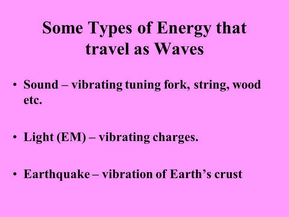 Some Types of Energy that travel as Waves Sound – vibrating tuning fork, string, wood etc. Light (EM) – vibrating charges. Earthquake – vibration of E