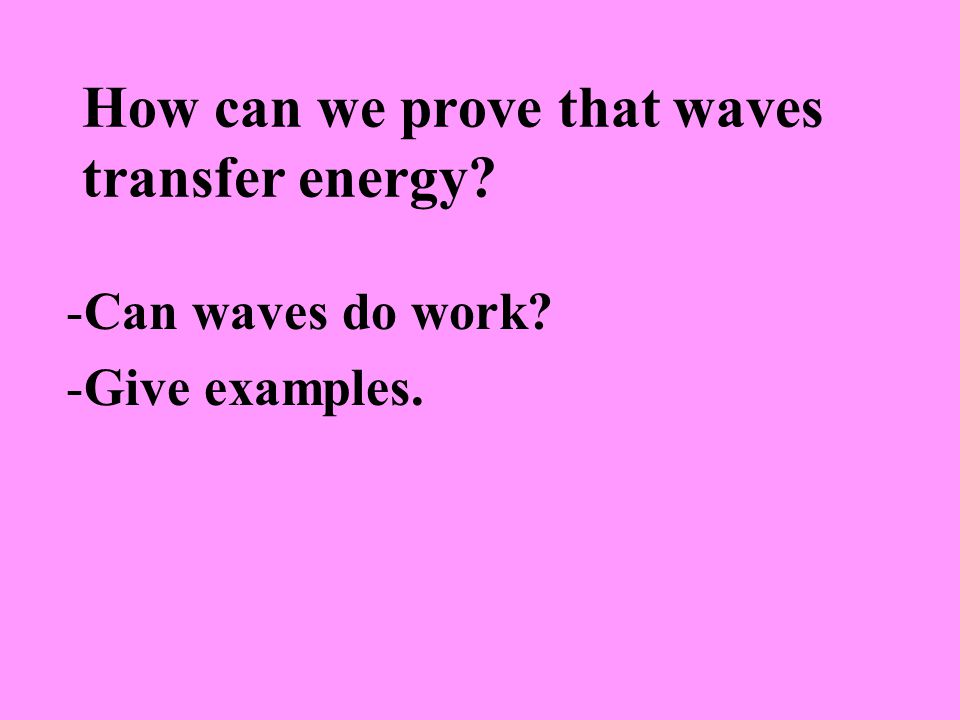 How can we prove that waves transfer energy -Can waves do work -Give examples.