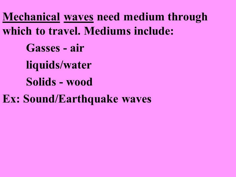 Mechanical waves need medium through which to travel. Mediums include: Gasses - air liquids/water Solids - wood Ex: Sound/Earthquake waves