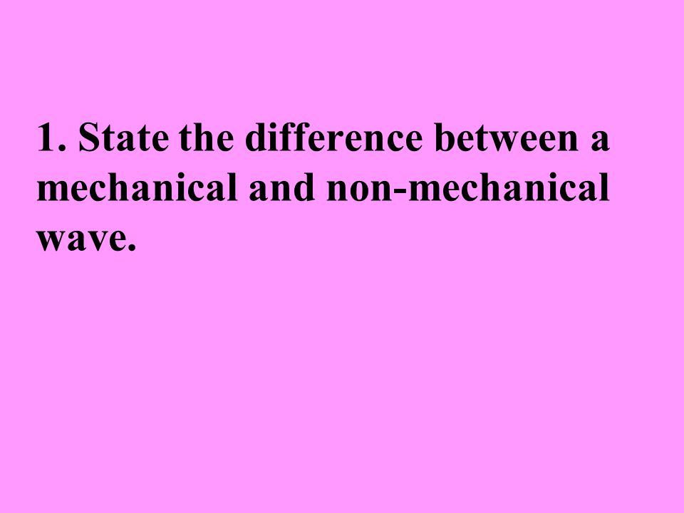 1. State the difference between a mechanical and non-mechanical wave.