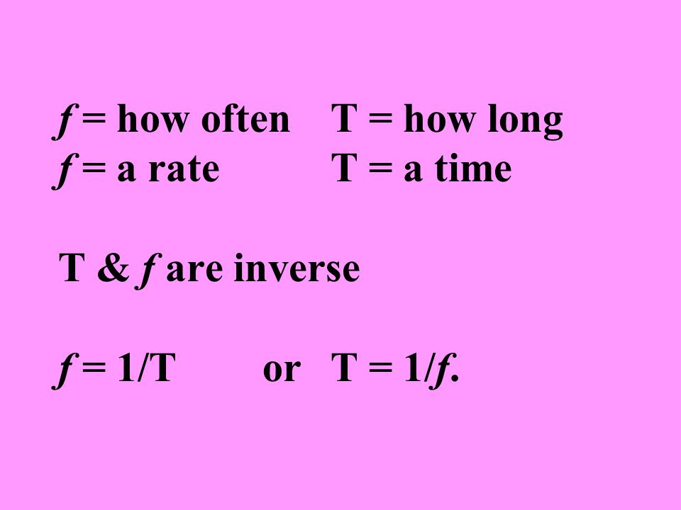 f = how often T = how long f = a rate T = a time T & f are inverse f = 1/Tor T = 1/f.