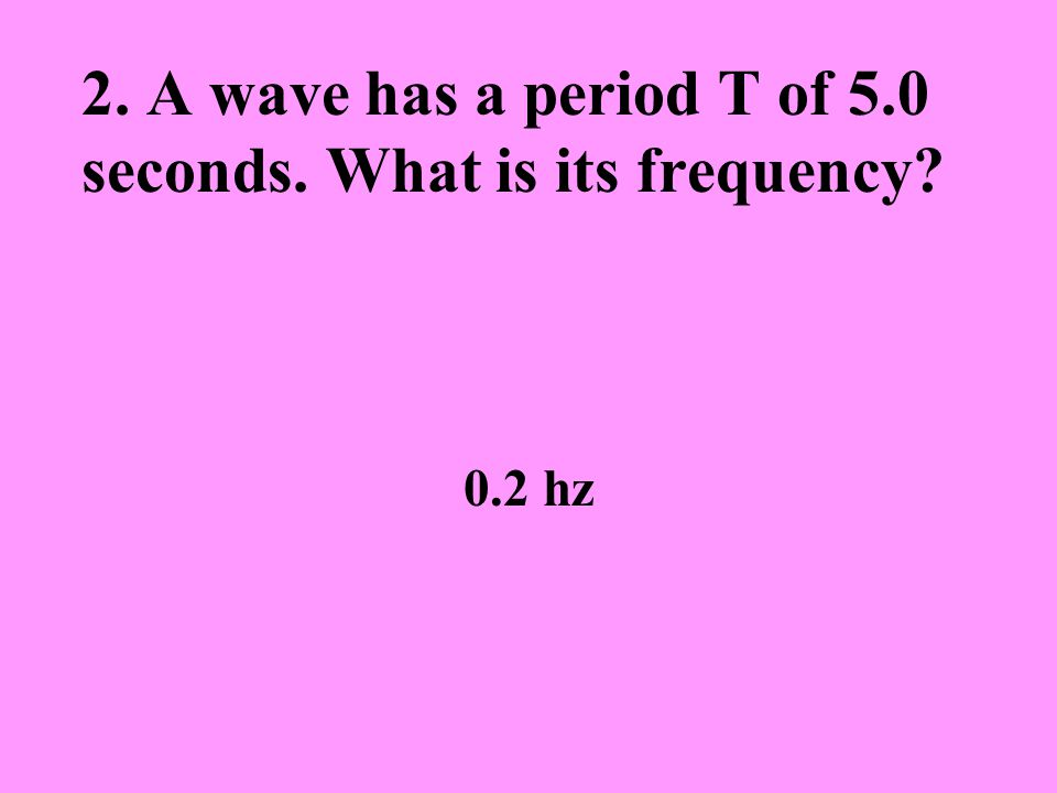 2. A wave has a period T of 5.0 seconds. What is its frequency 0.2 hz