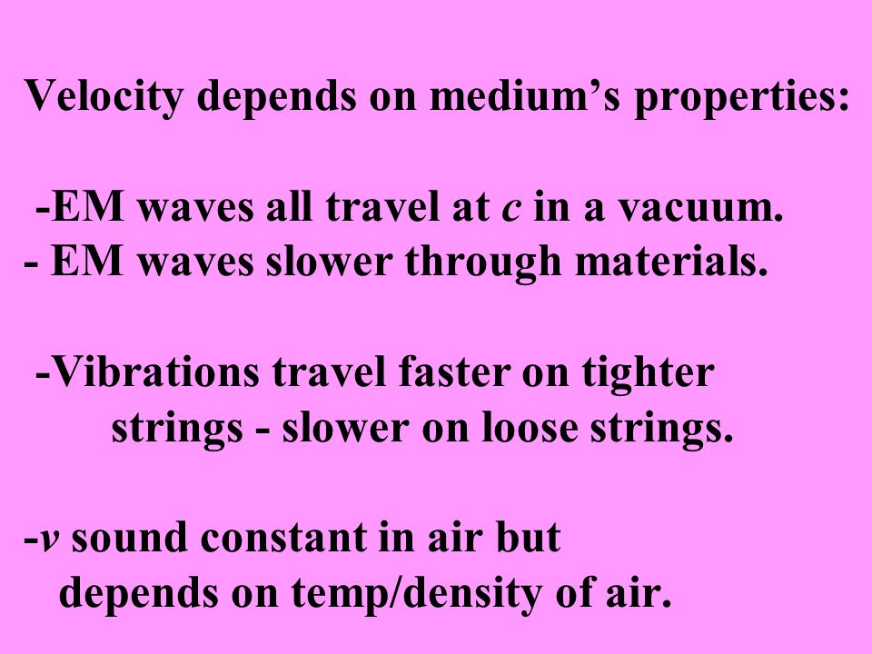 Velocity depends on medium's properties: -EM waves all travel at c in a vacuum. - EM waves slower through materials. -Vibrations travel faster on tigh