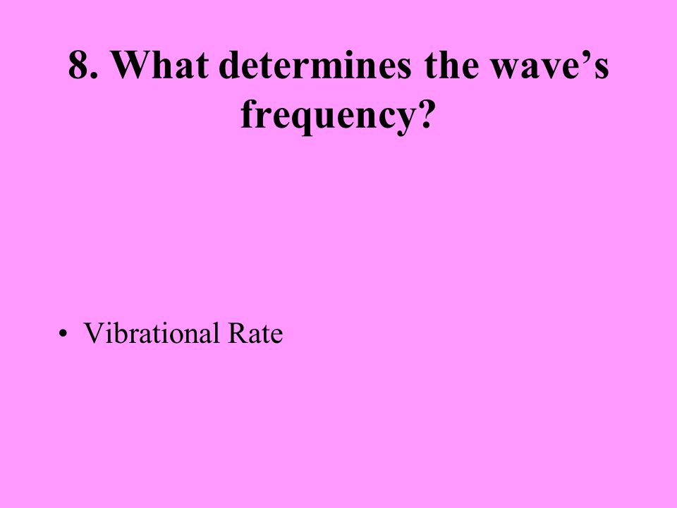 8. What determines the wave's frequency? Vibrational Rate