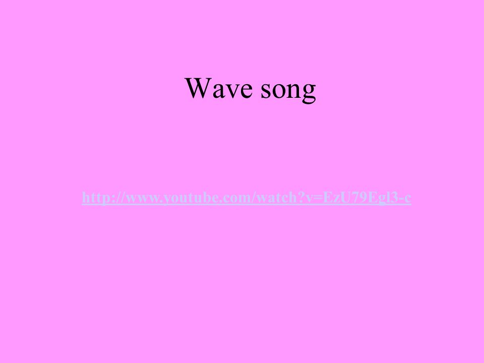 Wave song http://www.youtube.com/watch?v=EzU79Egl3-c