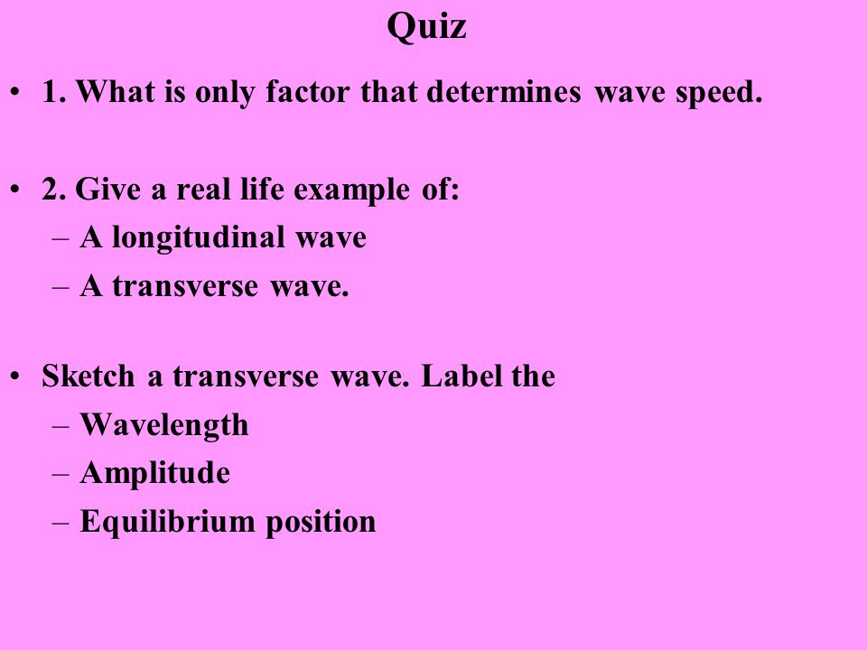 Quiz 1. What is only factor that determines wave speed. 2. Give a real life example of: –A longitudinal wave –A transverse wave. Sketch a transverse w