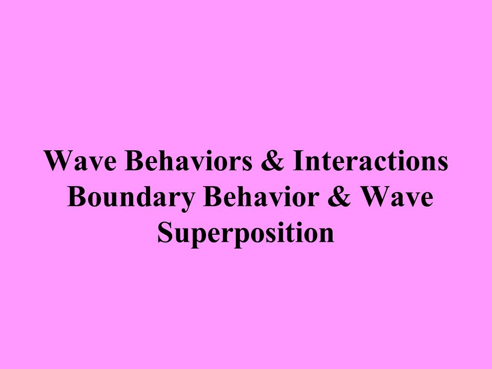 Wave Behaviors & Interactions Boundary Behavior & Wave Superposition