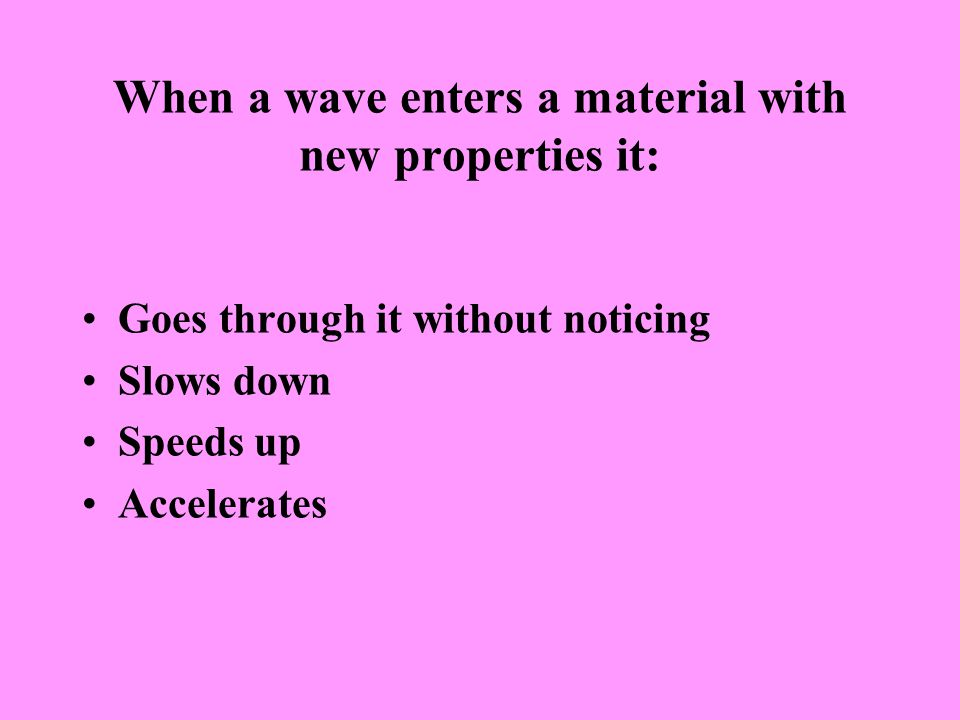 When a wave enters a material with new properties it: Goes through it without noticing Slows down Speeds up Accelerates