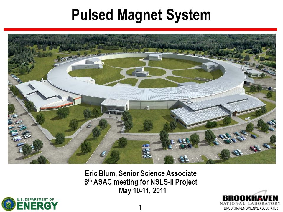 1 BROOKHAVEN SCIENCE ASSOCIATES Pulsed Magnet System Eric Blum, Senior Science Associate 8 th ASAC meeting for NSLS-II Project May 10-11, 2011