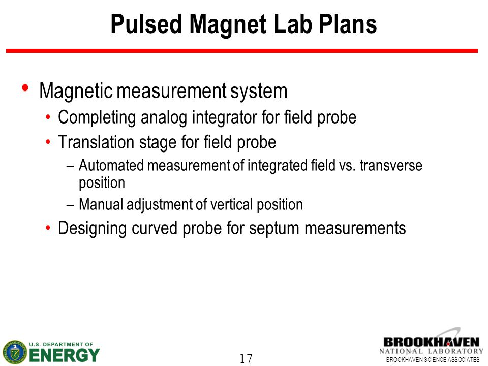 17 BROOKHAVEN SCIENCE ASSOCIATES Pulsed Magnet Lab Plans Magnetic measurement system Completing analog integrator for field probe Translation stage for field probe –Automated measurement of integrated field vs.