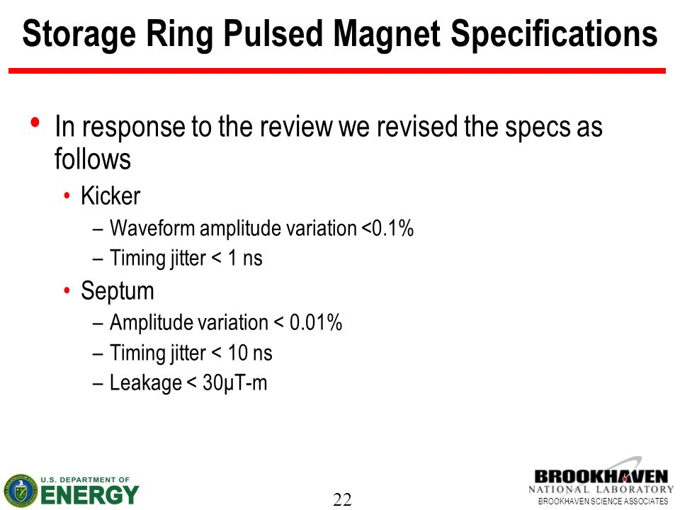 22 BROOKHAVEN SCIENCE ASSOCIATES Storage Ring Pulsed Magnet Specifications In response to the review we revised the specs as follows Kicker –Waveform amplitude variation <0.1% –Timing jitter < 1 ns Septum –Amplitude variation < 0.01% –Timing jitter < 10 ns –Leakage < 30μT-m