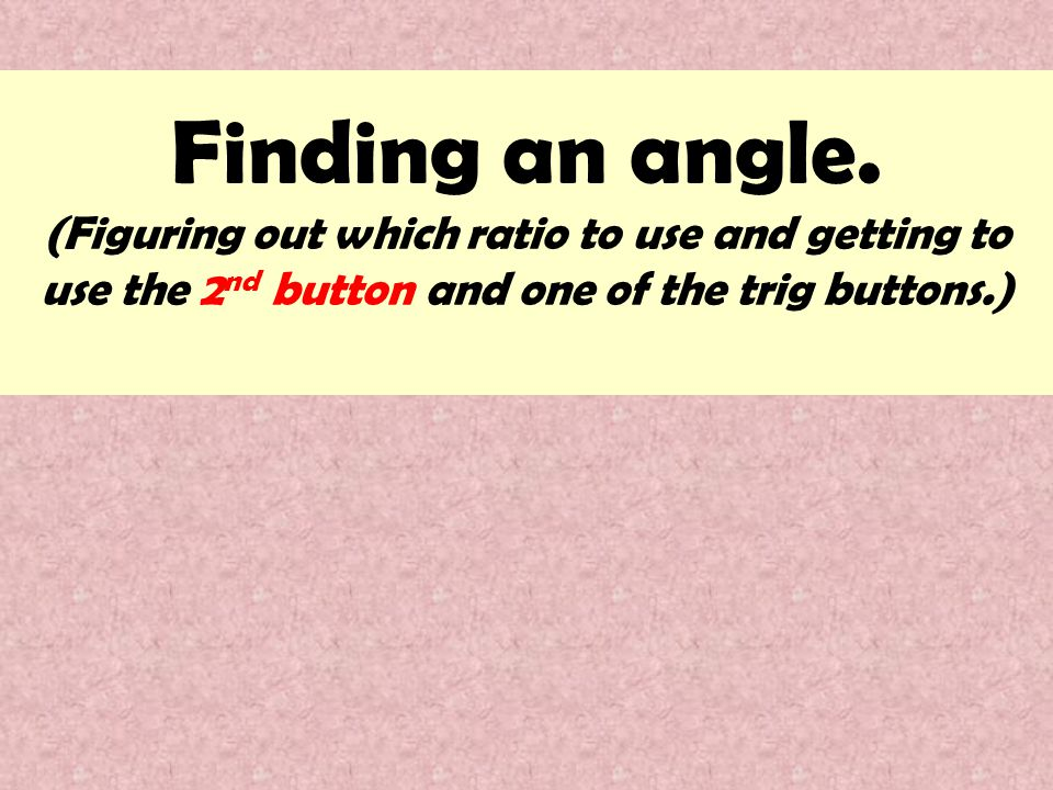 Finding an angle. (Figuring out which ratio to use and getting to use the 2 nd button and one of the trig buttons.)