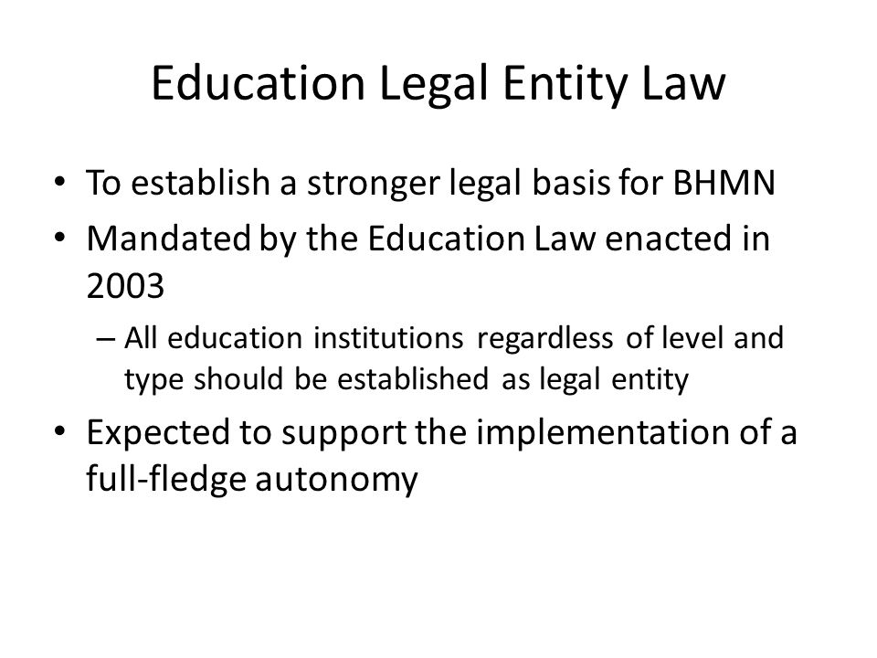 Education Legal Entity Law To establish a stronger legal basis for BHMN Mandated by the Education Law enacted in 2003 – All education institutions reg