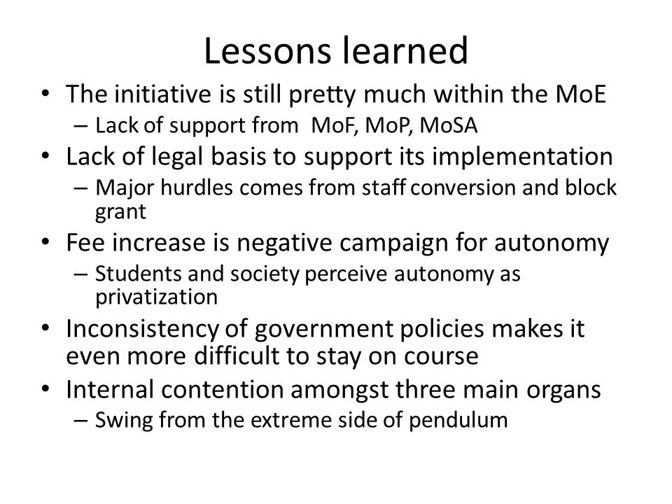 Lessons learned The initiative is still pretty much within the MoE – Lack of support from MoF, MoP, MoSA Lack of legal basis to support its implementation – Major hurdles comes from staff conversion and block grant Fee increase is negative campaign for autonomy – Students and society perceive autonomy as privatization Inconsistency of government policies makes it even more difficult to stay on course Internal contention amongst three main organs – Swing from the extreme side of pendulum