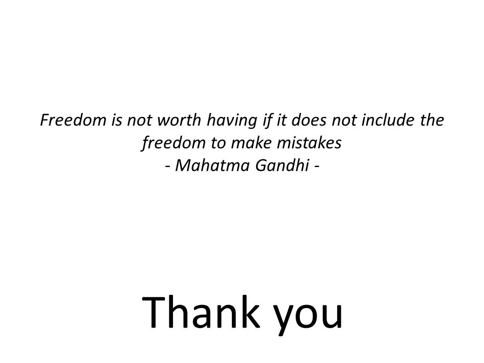 Freedom is not worth having if it does not include the freedom to make mistakes - Mahatma Gandhi - Thank you