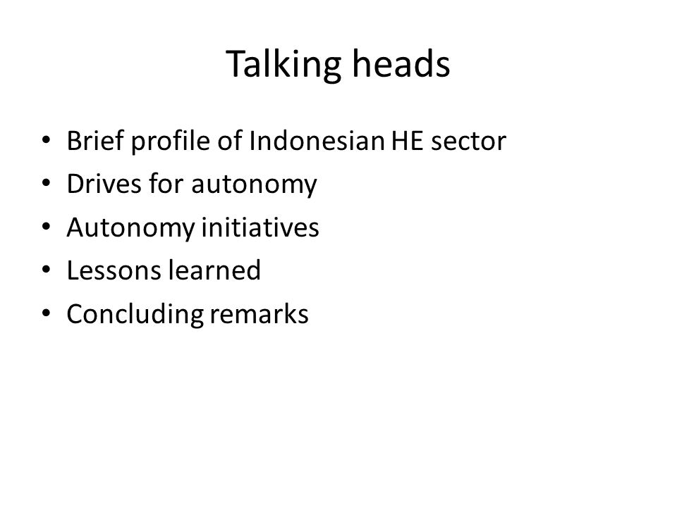 Talking heads Brief profile of Indonesian HE sector Drives for autonomy Autonomy initiatives Lessons learned Concluding remarks