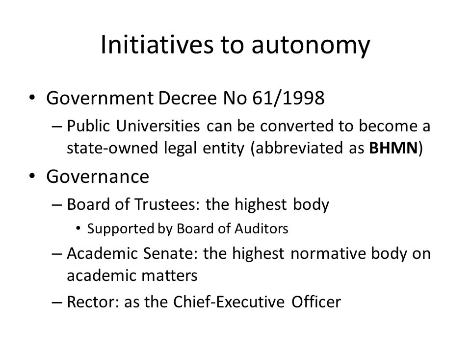 Initiatives to autonomy Government Decree No 61/1998 – Public Universities can be converted to become a state-owned legal entity (abbreviated as BHMN) Governance – Board of Trustees: the highest body Supported by Board of Auditors – Academic Senate: the highest normative body on academic matters – Rector: as the Chief-Executive Officer