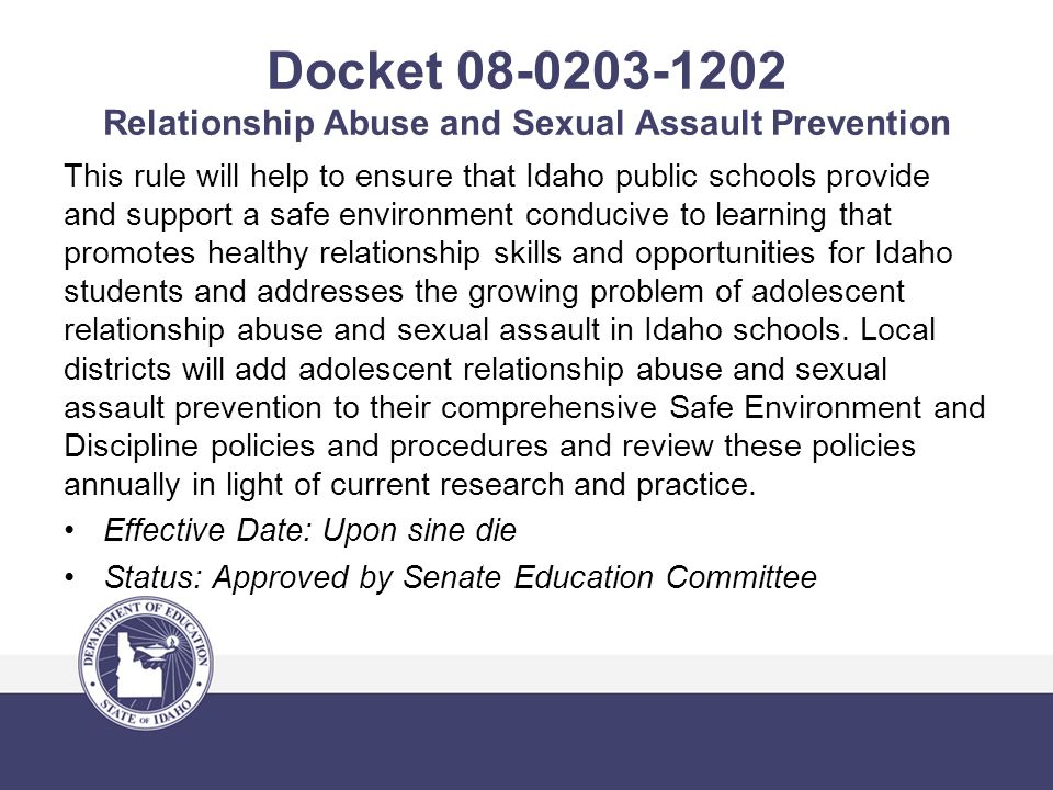 Docket 08-0203-1202 Relationship Abuse and Sexual Assault Prevention This rule will help to ensure that Idaho public schools provide and support a safe environment conducive to learning that promotes healthy relationship skills and opportunities for Idaho students and addresses the growing problem of adolescent relationship abuse and sexual assault in Idaho schools.