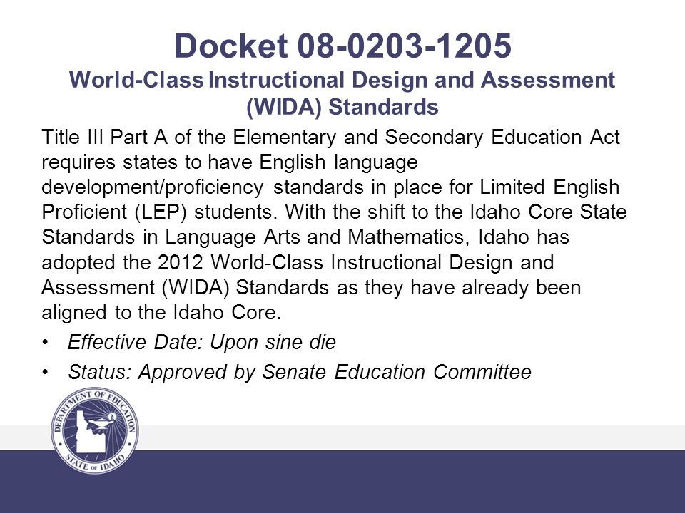 Docket 08-0203-1205 World-Class Instructional Design and Assessment (WIDA) Standards Title III Part A of the Elementary and Secondary Education Act requires states to have English language development/proficiency standards in place for Limited English Proficient (LEP) students.