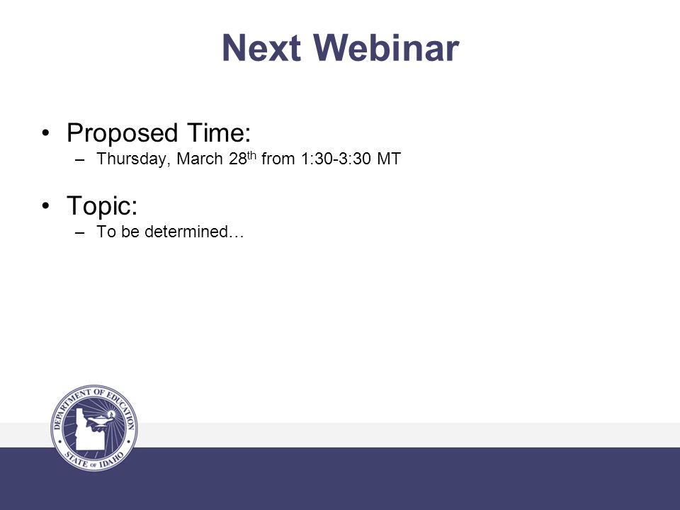 Next Webinar Proposed Time: –Thursday, March 28 th from 1:30-3:30 MT Topic: –To be determined…