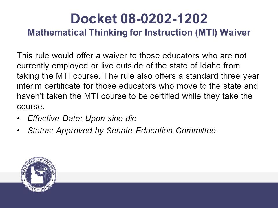 Docket 08-0202-1202 Mathematical Thinking for Instruction (MTI) Waiver This rule would offer a waiver to those educators who are not currently employed or live outside of the state of Idaho from taking the MTI course.