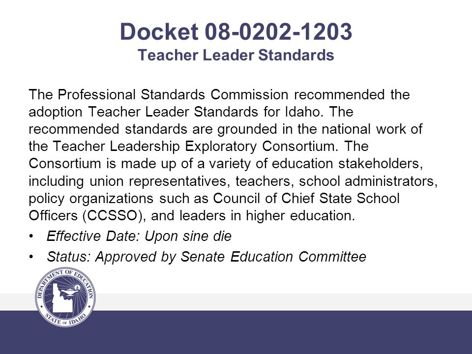 Docket 08-0202-1203 Teacher Leader Standards The Professional Standards Commission recommended the adoption Teacher Leader Standards for Idaho. The re