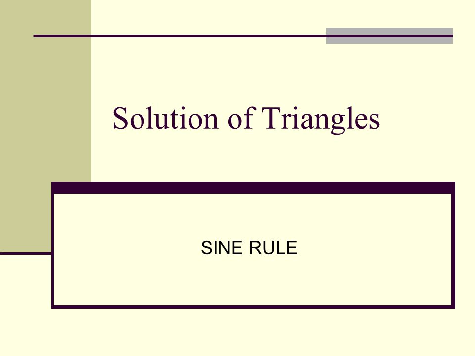 22 angle dan 1 side are given e.g  A = 60 ,  B = 40  and side b = 8 cm then, side a & side c can be found using sine rule; B A C a b c 8cm 60  40  1 2 =10.78=12.26 80° How much is angle C?