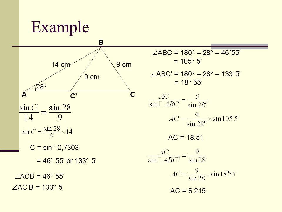 A B C 14 cm9 cm C' 28  9 cm Example C = sin -1 0,7303 = 46  55' or 133  5'  ACB = 46  55'  AC'B = 133  5'  ABC = 180  – 28  – 46  55' = 105  5'  ABC' = 180  – 28  – 133  5' = 18  55' AC = 18.51 AC = 6.215