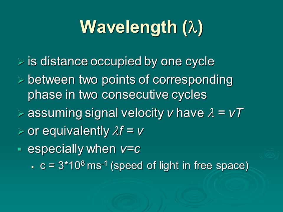 Wavelength ( )  is distance occupied by one cycle  between two points of corresponding phase in two consecutive cycles  assuming signal velocity v have = vT  or equivalently f = v  especially when v=c  c = 3*10 8 ms -1 (speed of light in free space)