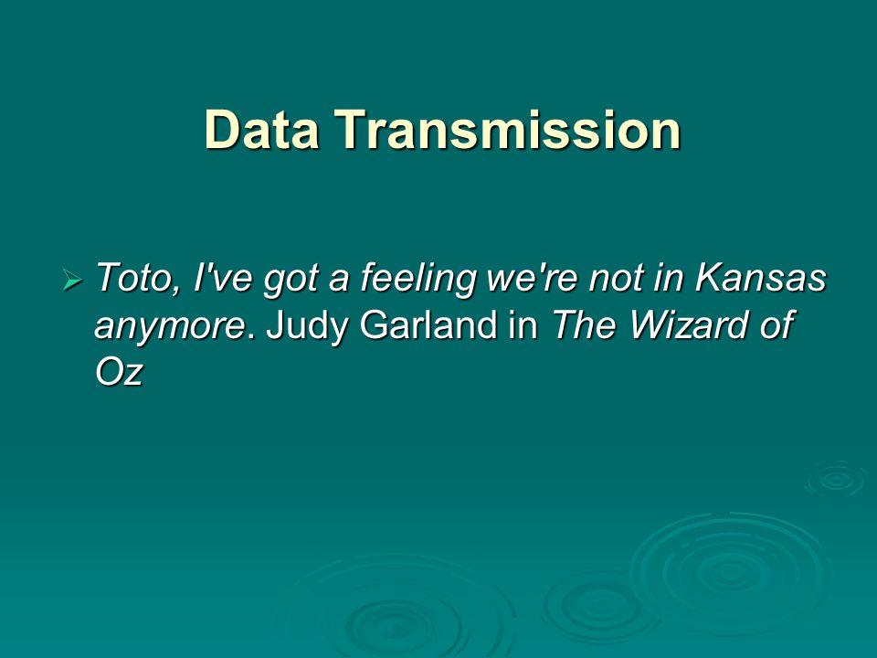 Data Transmission  Toto, I ve got a feeling we re not in Kansas anymore.