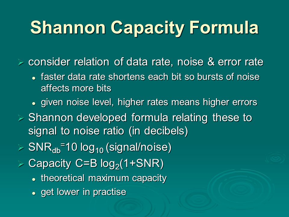 Shannon Capacity Formula  consider relation of data rate, noise & error rate faster data rate shortens each bit so bursts of noise affects more bits faster data rate shortens each bit so bursts of noise affects more bits given noise level, higher rates means higher errors given noise level, higher rates means higher errors  Shannon developed formula relating these to signal to noise ratio (in decibels)  SNR db = 10 log 10 (signal/noise)  Capacity C=B log 2 (1+SNR) theoretical maximum capacity theoretical maximum capacity get lower in practise get lower in practise