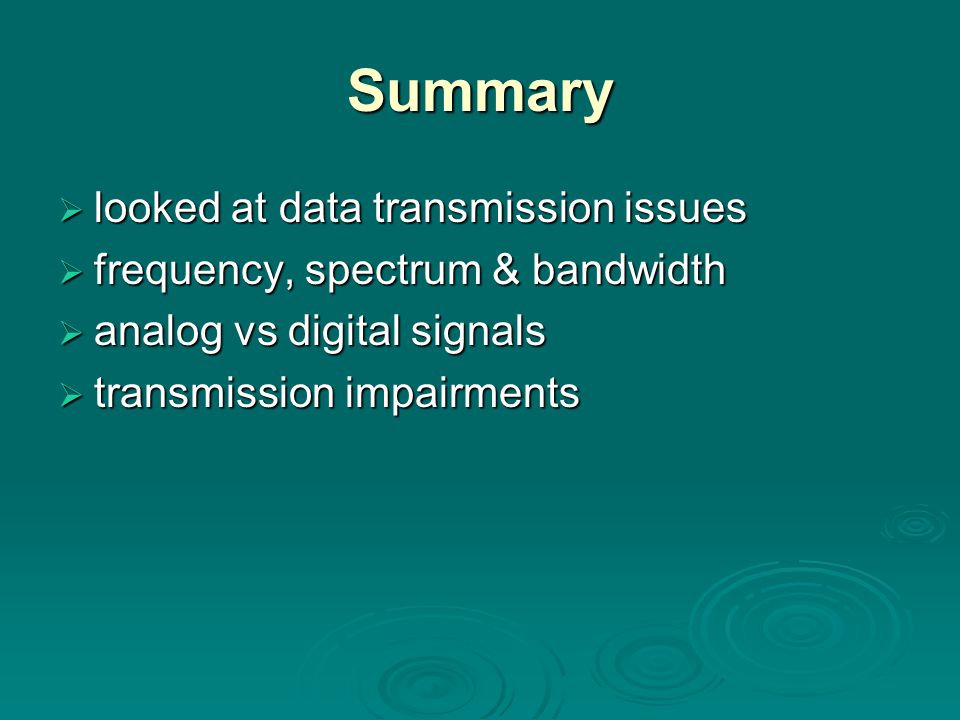 Summary  looked at data transmission issues  frequency, spectrum & bandwidth  analog vs digital signals  transmission impairments