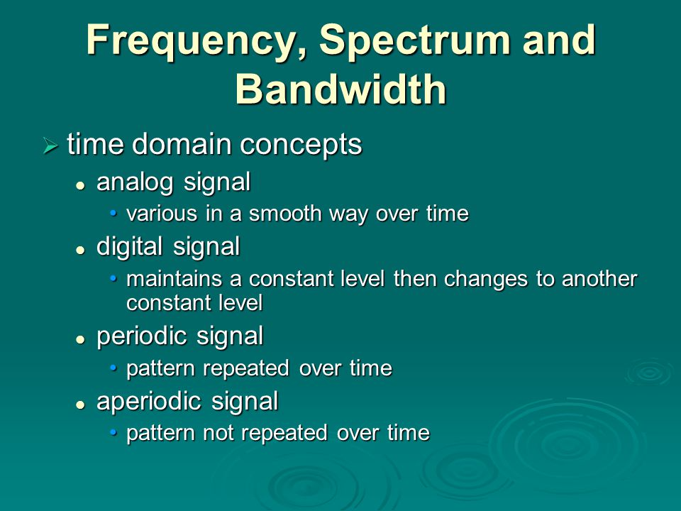 Frequency, Spectrum and Bandwidth  time domain concepts analog signal analog signal various in a smooth way over timevarious in a smooth way over time digital signal digital signal maintains a constant level then changes to another constant levelmaintains a constant level then changes to another constant level periodic signal periodic signal pattern repeated over timepattern repeated over time aperiodic signal aperiodic signal pattern not repeated over timepattern not repeated over time