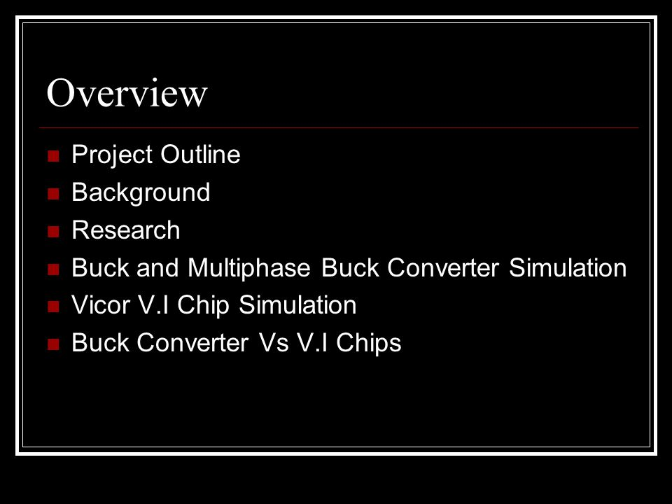 Overview Project Outline Background Research Buck and Multiphase Buck Converter Simulation Vicor V.I Chip Simulation Buck Converter Vs V.I Chips