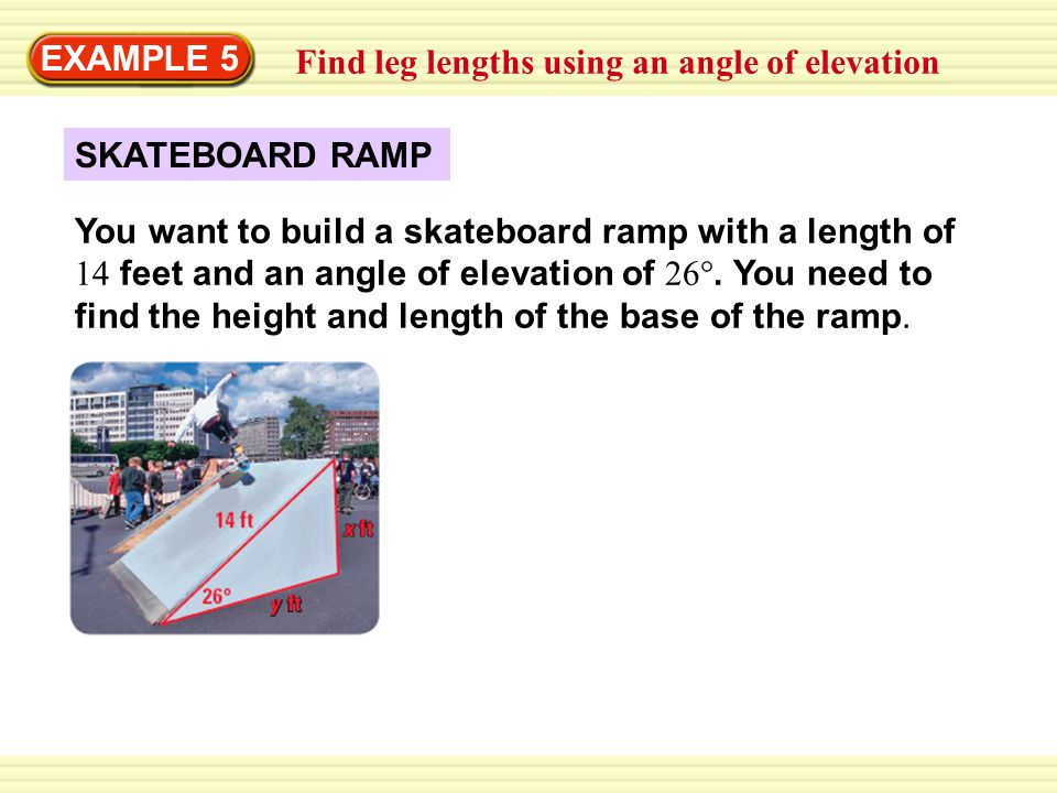 Warm-Up Exercises EXAMPLE 5 Find leg lengths using an angle of elevation SKATEBOARD RAMP You want to build a skateboard ramp with a length of 14 feet