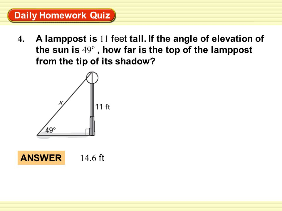 Warm-Up Exercises Daily Homework Quiz ANSWER 14.6 ft 4. A lamppost is 11 feet tall. If the angle of elevation of the sun is 49 o, how far is the top o