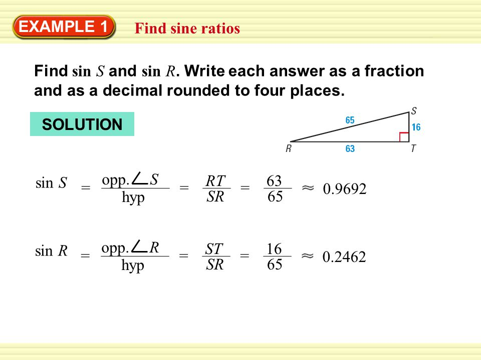 Warm-Up Exercises EXAMPLE 1 Find sine ratios Find sin S and sin R. Write each answer as a fraction and as a decimal rounded to four places. SOLUTION s