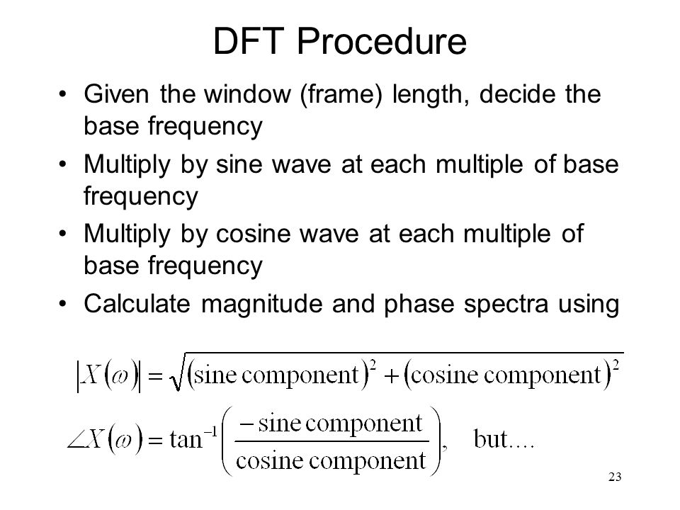 23 DFT Procedure Given the window (frame) length, decide the base frequency Multiply by sine wave at each multiple of base frequency Multiply by cosine wave at each multiple of base frequency Calculate magnitude and phase spectra using