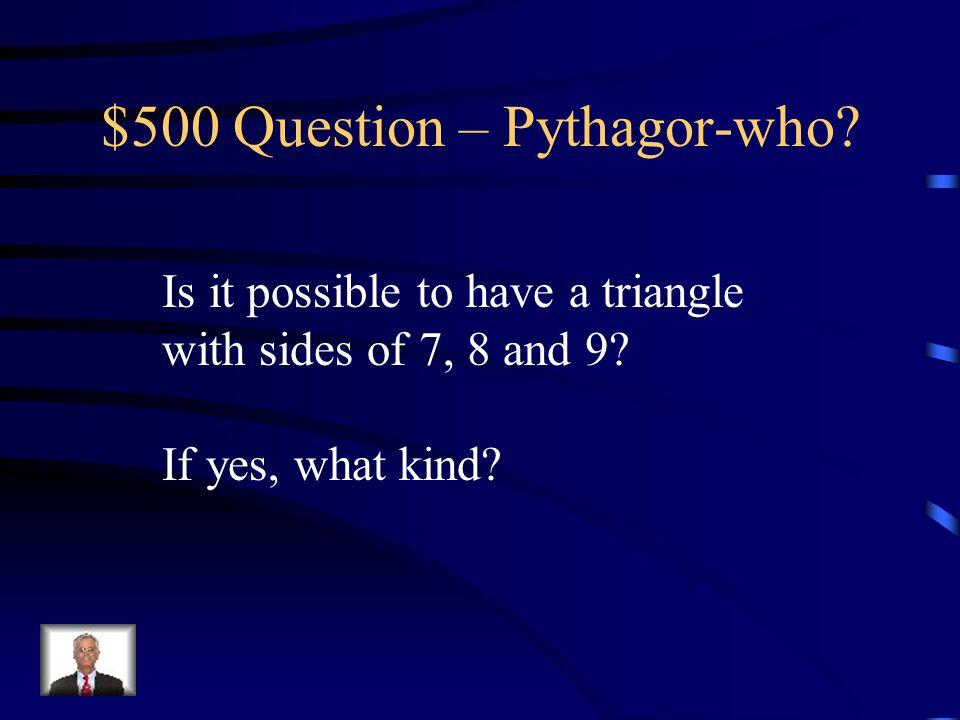 $400 Answer – Pythagor-who? D – 9, 40, 45