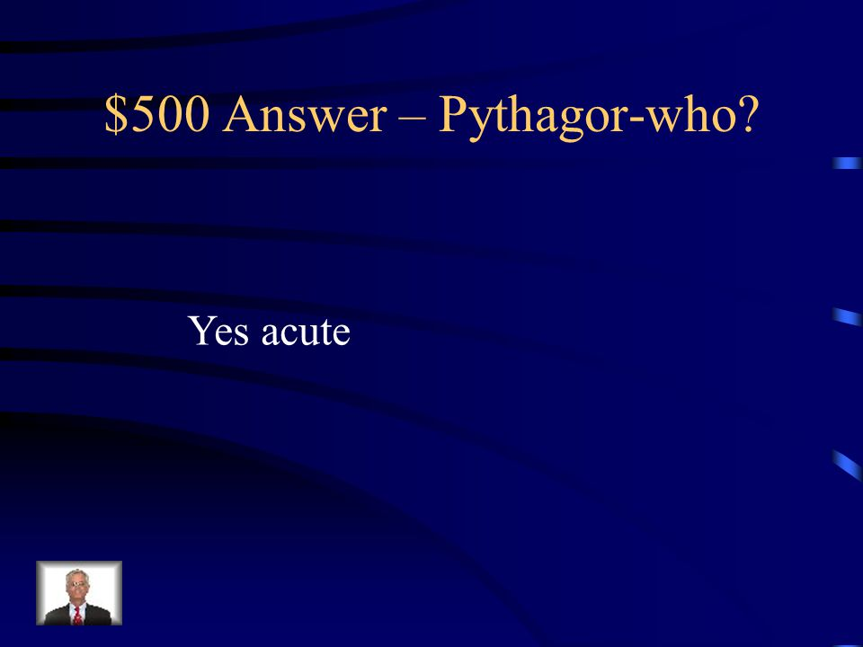 $500 Question – Pythagor-who. Is it possible to have a triangle with sides of 7, 8 and 9.
